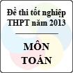 Đề thi tốt nghiệp THPT năm 2013 môn Toán (Hệ Phổ Thông) - Có đáp án
