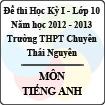 Đề thi học kỳ I lớp 10 THPT chuyên Thái Nguyên năm 2012 - 2013 môn Tiếng Anh (Có đáp án)