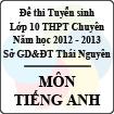 Đề thi tuyển sinh lớp 10 THPT Chuyên tỉnh Thái Nguyên năm 2012 - 2013 môn Tiếng Anh - Có đáp án