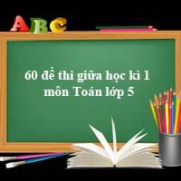 60 đề thi giữa học kì 1 môn Toán lớp 5 Tải nhiều