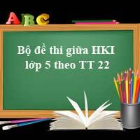 Bộ đề thi giữa học kì 1 lớp 5 năm theo Thông tư 22