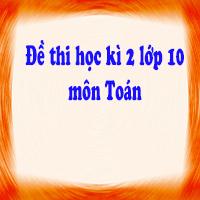 Đề kiểm tra học kì 2 lớp 10 môn Toán trường THPT Chu Văn An, Hà Nội năm học 2017 - 2018