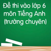 Đề thi vào lớp 6 trường chuyên môn Tiếng Anh số 2