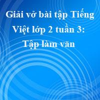 Giải vở bài tập Tiếng Việt lớp 2 tập 1 tuần 3: Tập làm văn