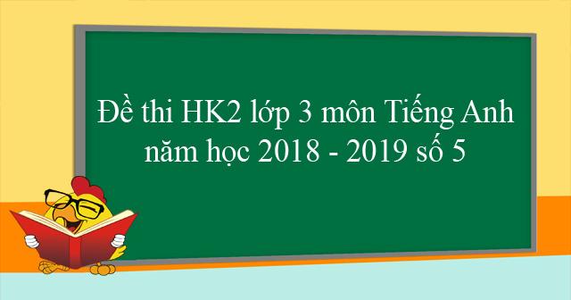 Đề thi học kì 2 lớp 3 môn Tiếng Anh năm học 2018 - 2019 số 5