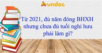 Từ 2021, đủ năm đóng BHXH nhưng chưa đủ tuổi nghỉ hưu phải làm gì?