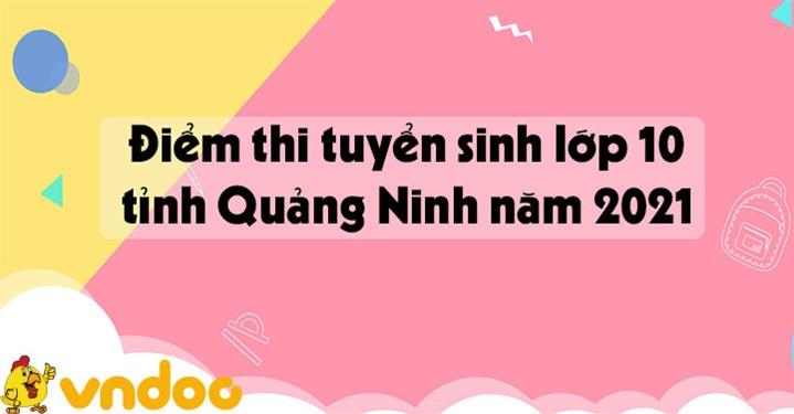Tra cứu điểm thi tuyển sinh lớp 10 tỉnh Quảng Ninh năm 2021